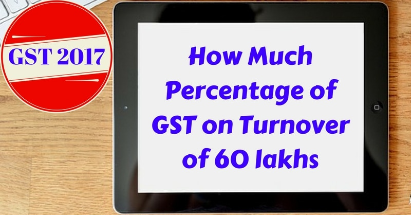 How Much % GST On Turnover Up To 60 Lakhs?