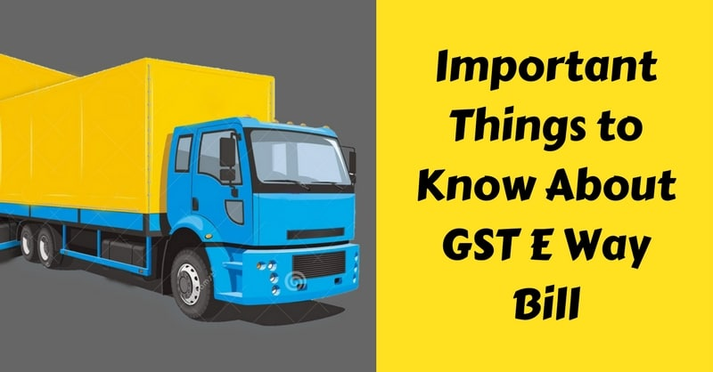 Important Things To Know About GST E Way Bill