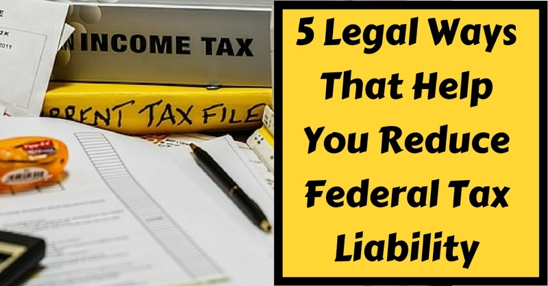 5 Legal Ways That Help You Reduce Federal Tax Liability