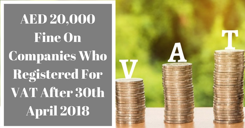 AED 20,000 Fine On Companies Who Registered For VAT After 30th April 2018