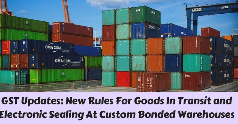 GST Updates: New Rules For Goods In Transit and Electronic Sealing At Custom Bonded Warehouses